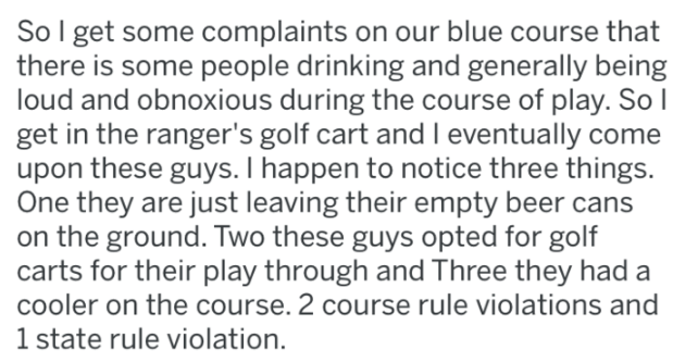 Text - So I get some complaints on our blue course that there is some people drinking and generally being loud and obnoxious during the course of play. So I get in the ranger's golf cart and I eventually come upon these guys. I happen to notice three things. One they are just leaving their empty beer on the ground. Two these guys opted for golf carts for their play through and Three they had cooler on the course. 2 course rule violations and 1 state rule violation.