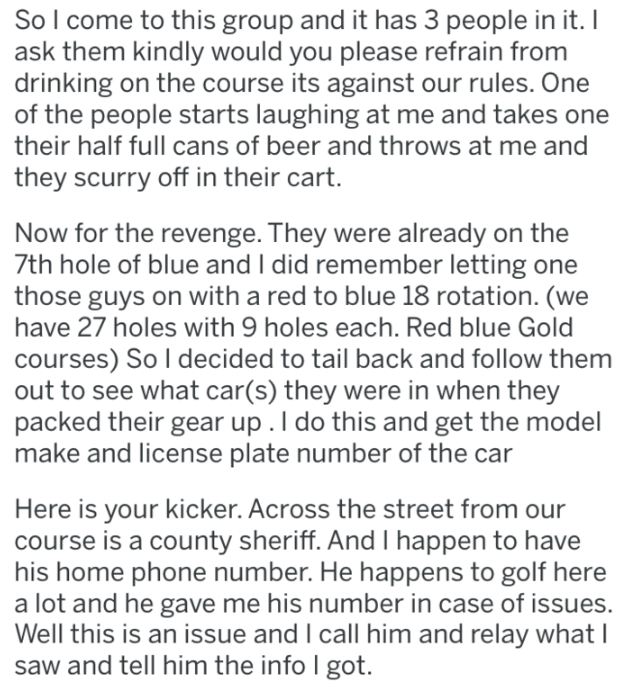 Text - So I come to this group and it has 3 people in it. I ask them kindly would you please refrain from drinking on the course its against our rules. One of the people starts laughing at me and takes one their half full cans of beer and throws at me and they scurry off in their cart. Now for the revenge. They were already on the 7th hole of blue and I did remember letting one those guys on with a red to blue 18 rotation. (we have 27 holes with 9 holes each. Red blue Gold courses) So I decided