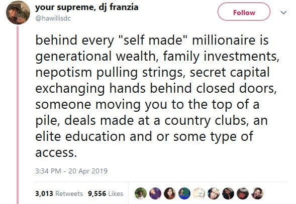 """Text - your supreme, dj franzia Follow @hawillisdc behind every """"self made"""" millionaire is generational wealth, family investments, nepotism pulling strings, secret capital exchanging hands behind closed doors, someone moving you to the top of a pile, deals made at a country clubs, an elite education and or some type of access. 3:34 PM - 20 Apr 2019 3,013 Retweets 9,556 Likes"""