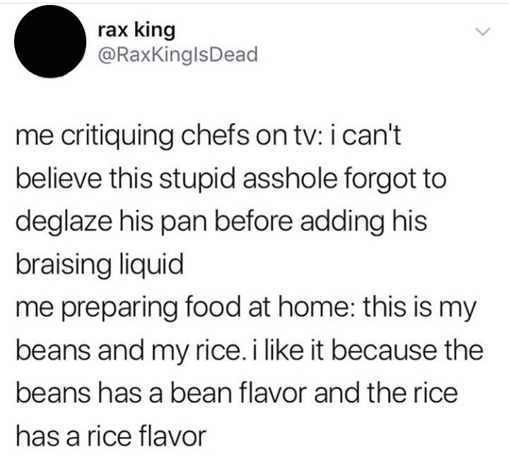 Text - rax king @RaxKinglsDead me critiquing chefs on tv: i can't believe this stupid asshole forgot to deglaze his pan before adding his braising liquid me preparing food at home: this is my beans and my rice. i like it because the beans has a bean flavor and the rice has a rice flavor
