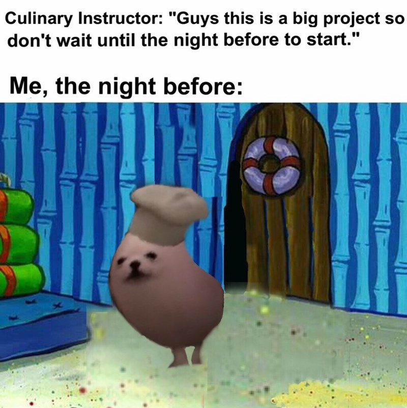 """Meme - """"Culinary Instructor: 'Guys this is a big project so don't wait until the night before to start.' Me, the night before"""""""