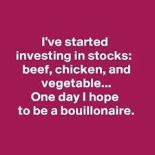 Text - I've started investing in stocks: beef, chicken, and vegetable... One day I hope to be a bouillonaire.