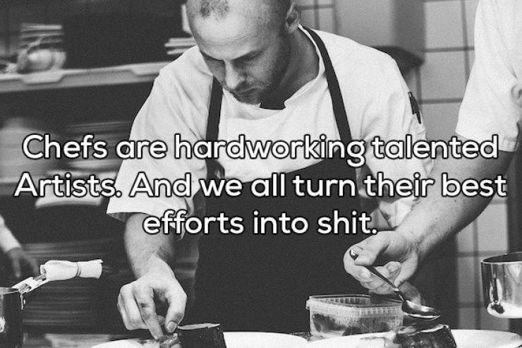 Cooking - Chefs are hardworking talented Artists. And we all turn their best efforts into shit