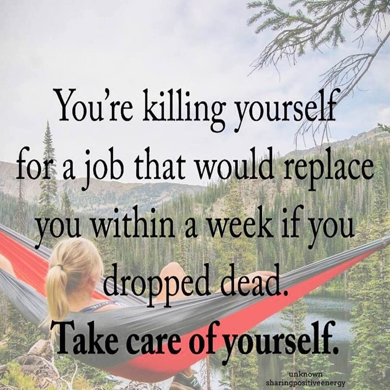 """Meme - """"You're killing yourself for a job that would replace you within a week if you dropped dead. Take care of yourself."""""""