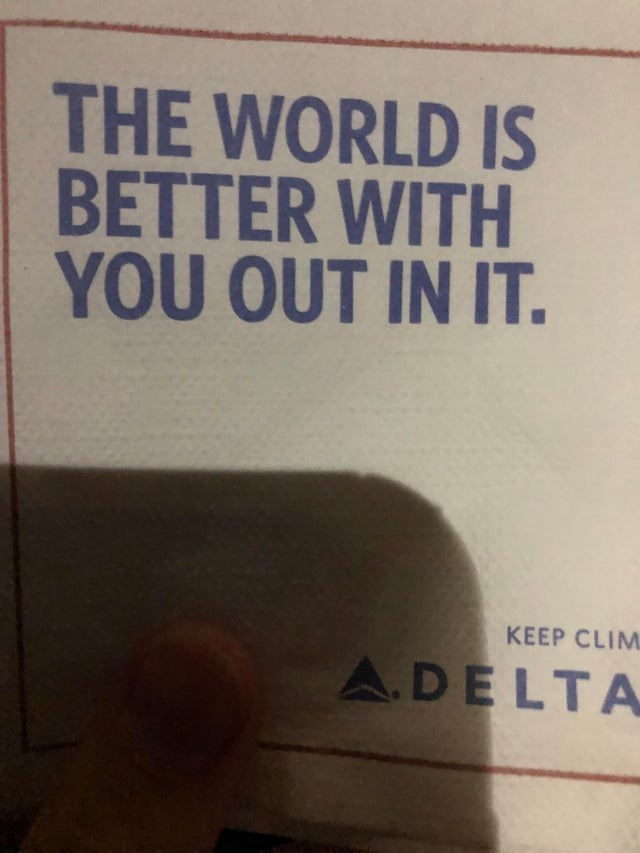 design fail - Text - THE WORLD IS BETTER WITH YOU OUT IN IT. KEEP CLIM A.DELTA