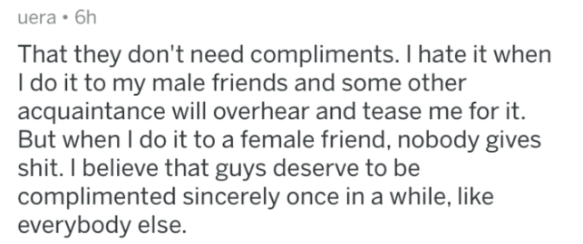 man fact - Text - uera 6h That they don't need compliments. I hate it when I do it to my male friends and some other acquaintance will overhear and tease me for But when I do it to a female friend, nobody gives shit. I believe that guys deserve to be complimented sincerely once in a while, like everybody else.