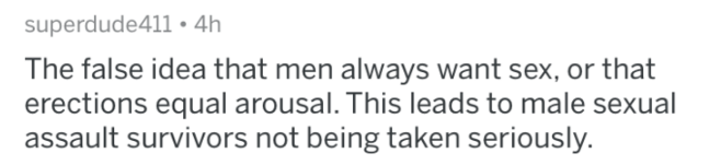 man fact - Text - superdude411 4h The false idea that men always want sex, or that erections equal arousal. This leads to male sexual assault survivors not being taken seriously.