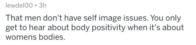 man fact - Text - lewdelO0 3h That men don't have self image issues. You only get to hear about body positivity when it's about womens bodies.