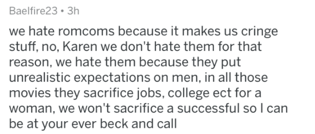 man fact - Text - Baelfire23 3h we hate romcoms because it makes us cringe stuff, no, Karen we don't hate them for that reason, we hate them because they put unrealistic expectations on men, in all those movies they sacrifice jobs, college ect for a woman, we won't sacrifice a successful so I can be at your ever beck and call
