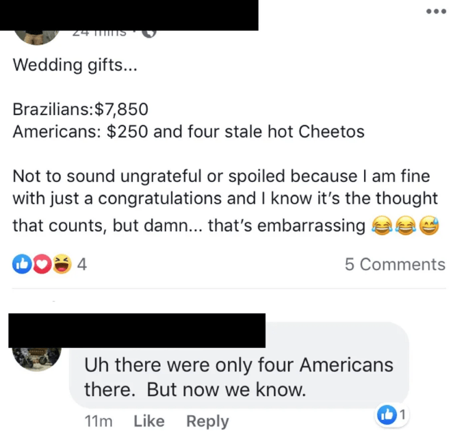 bridezilla - Text - SU L 7. Wedding gifts... Brazilians:$7,850 Americans: $250 and four stale hot Cheetos Not to sound ungrateful or spoiled because I am fine with just a congratulations and I know it's the thought that counts, but damn... that's embarrassing 5 Comments Uh there were only four Americans there. But now we know. 1 11m Like Reply