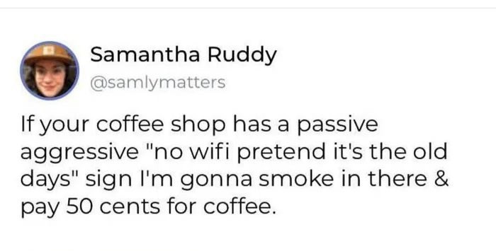 "Text - Samantha Ruddy @samlymatters If your coffee shop has a passive aggressive ""no wifi pretend it's the old days"" sign I'm gonna smoke in there & pay 50 cents for coffee."