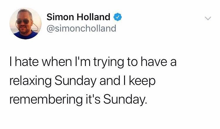 Text - Simon Holland @simoncholland Ihate when I'm trying to have a relaxing Sunday and I keep remembering it's Sunday.