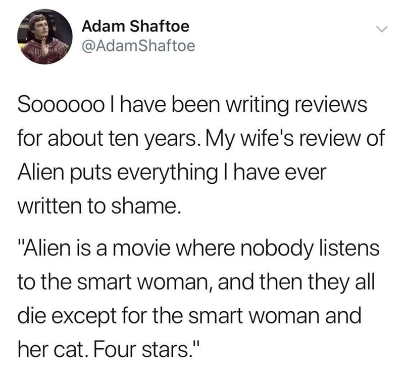 "Text - Adam Shaftoe @AdamShaftoe Soooooo I have been writing reviews for about ten years. My wife's review of Alien puts everything I have ever written to shame. ""Alien is a movie where nobody listens to the smart woman, and then they all die except for the smart woman and her cat. Four stars."" 