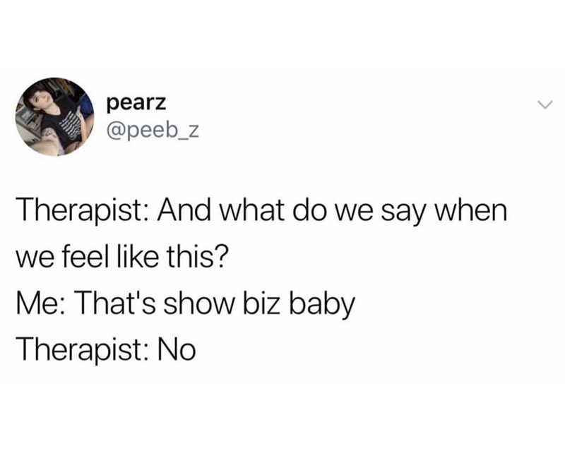 Text - pearz @peeb_z Therapist: And what do we say when we feel like this? Me: That's show biz baby Therapist: No