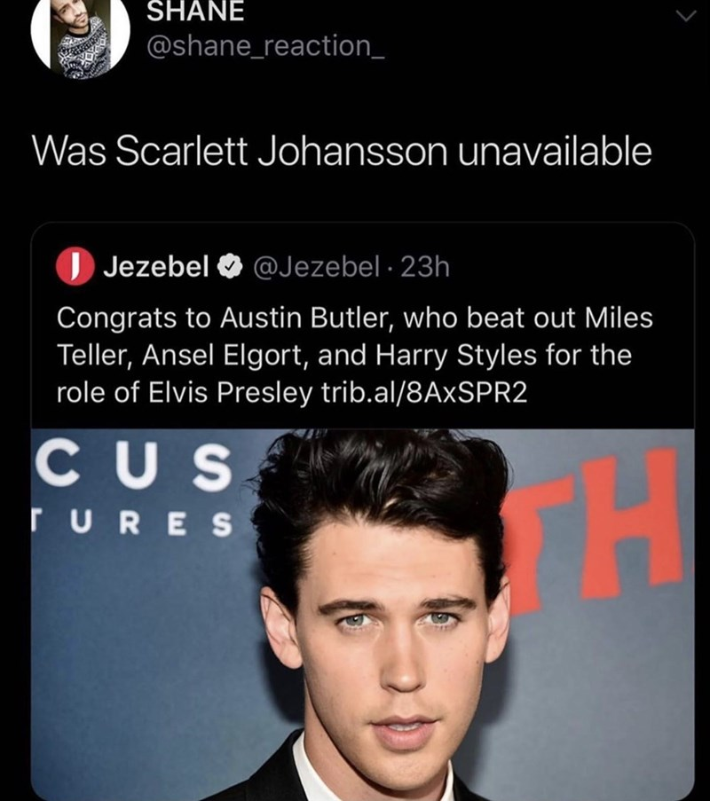 Hair - SHANE @shane_reaction_ Was Scarlett Johansson unavailable Jezebel @Jezebel 23h Congrats to Austin Butler, who beat out Miles Teller, Ansel Elgort, and Harry Styles for the role of Elvis Presley trib.al/8AXSPR2 CUS H TURES