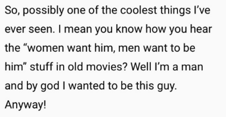 """Text - So, possibly one of the coolest things I've ever seen. I mean you know how you hear the """"women want him, men want to be him"""" stuff in old movies? Well I'm a man and by god I wanted to be this guy. Anyway!"""