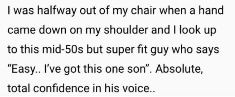"""Text - I was halfway out of my chair when a hand came down on my shoulder and I look up to this mid-50s but super fit guy who says """"Easy. I've got this one son"""". Absolute, total confidence in his voice.."""