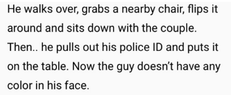 Text - He walks over, grabs a nearby chair, flips it around and sits down with the couple. Then.. he pulls out his police ID and puts it on the table. Now the guy doesn't have any color in his face.