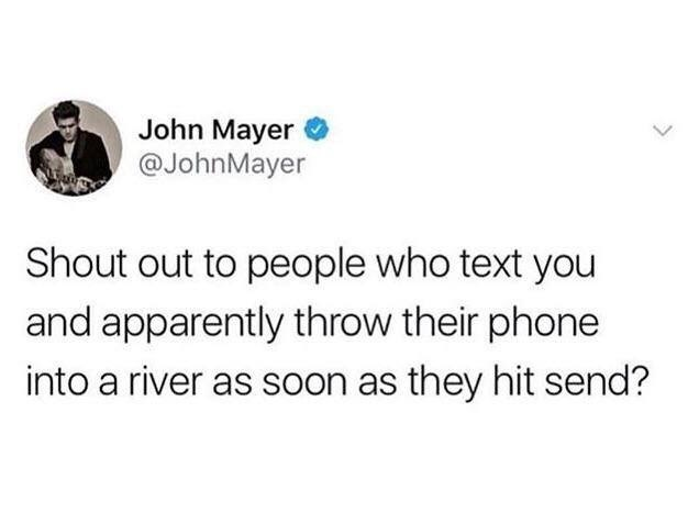 Text - John Mayer @JohnMayer Shout out to people who text you and apparently throw their phone into a river as soon as they hit send?