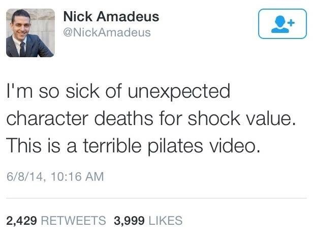 Text - Nick Amadeus @NickAmadeus I'm so sick of unexpected character deaths for shock value. This is a terrible pilates video. 6/8/14, 10:16 AM 2,429 RETWEETS 3,999 LIKES