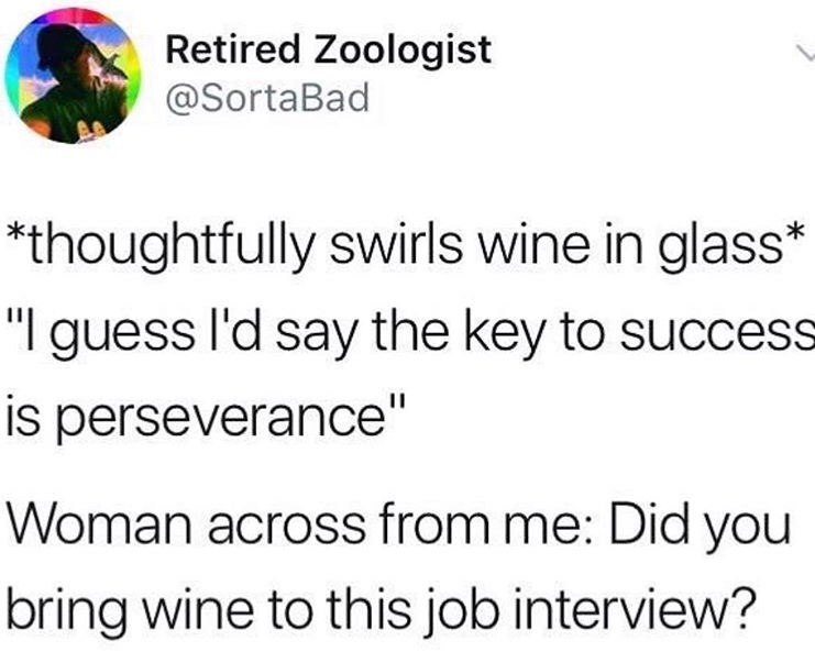 "Text - Retired Zoologist @SortaBad *thoughtfully swirls wine in glass* ""I guess l'd say the key to success is perseverance"" Woman across from me: Did you bring wine to this job interview?"
