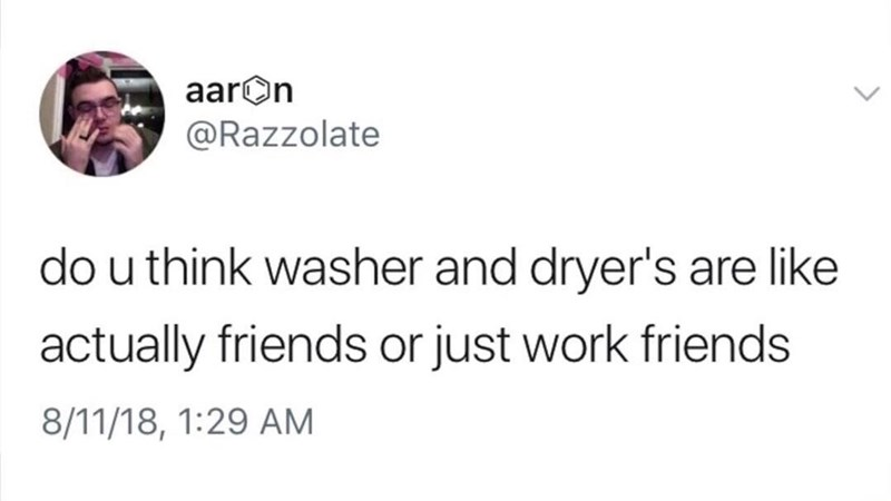 Text - aarOn @Razzolate do u think washer and dryer's arelike actually friends or just work friends 8/11/18, 1:29 AM