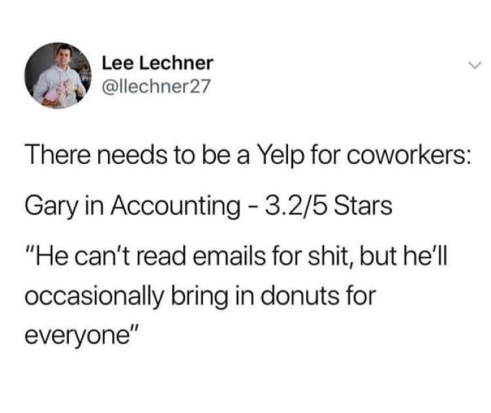 """Text - Lee Lechner @llechner27 There needs to be a Yelp for coworkers: Gary in Accounting 3.2/5 Stars """"He can't read emails for shit, but he'll occasionally bring in donuts for everyone"""""""