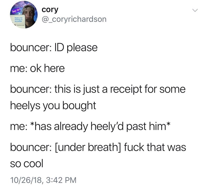 Text - lol hey cory @_Coryrichardson thank u for my profile bouncer: ID please me: ok here bouncer: this is just a receipt for some heelys you bought me: *has already heely'd past him* bouncer: [under breath] fuck that was so Cool 10/26/18, 3:42 PM