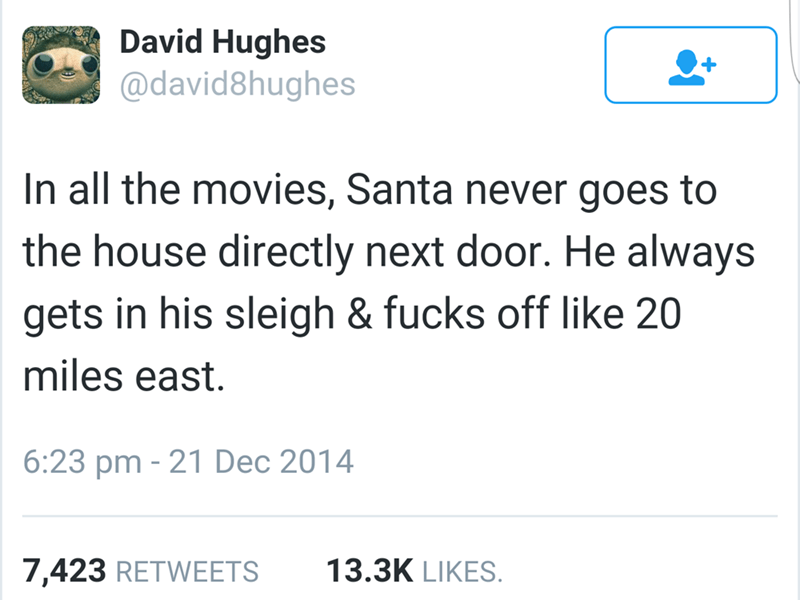 Text - David Hughes @david8hughes In all the movies, Santa never goes to the house directly next door. He always gets in his sleigh & fucks off like 20 miles east. 6:23 pm 21 Dec 2014 7,423 RETWEETS 13.3K LIKES.