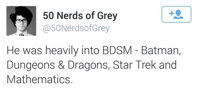 Text - 50 Nerds of Grey @50NerdsofGrey He was heavily into BDSM Batman, Dungeons & Dragons, Star Trek and Mathematics.