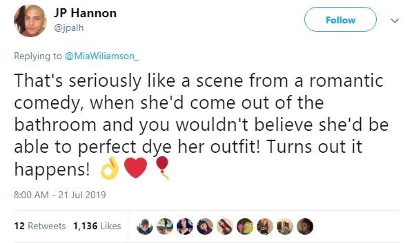 Text - JP Hannon Follow @jpalh Replying to @MiaWiliamson That's seriously like a scene from a romantic comedy, when she'd come out of the bathroom and you wouldn't believe she'd be able to perfect dye her outfit! Turns out it happens! 8:00 AM 21 Jul 2019 12 Retweets 1,136 Likes
