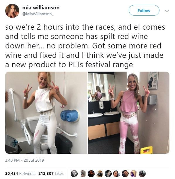 Shoulder - mia williamson Follow @MiaWiliamson so we're 2 hours into the races, and el comes and tells me someone has spilt red wine down he... no problem. Got some more red wine and fixed it and I think we've just made a new product to PLTS festival range 3:48 PM 20 Jul 2019 20.434 Retweets 212,307 Likes