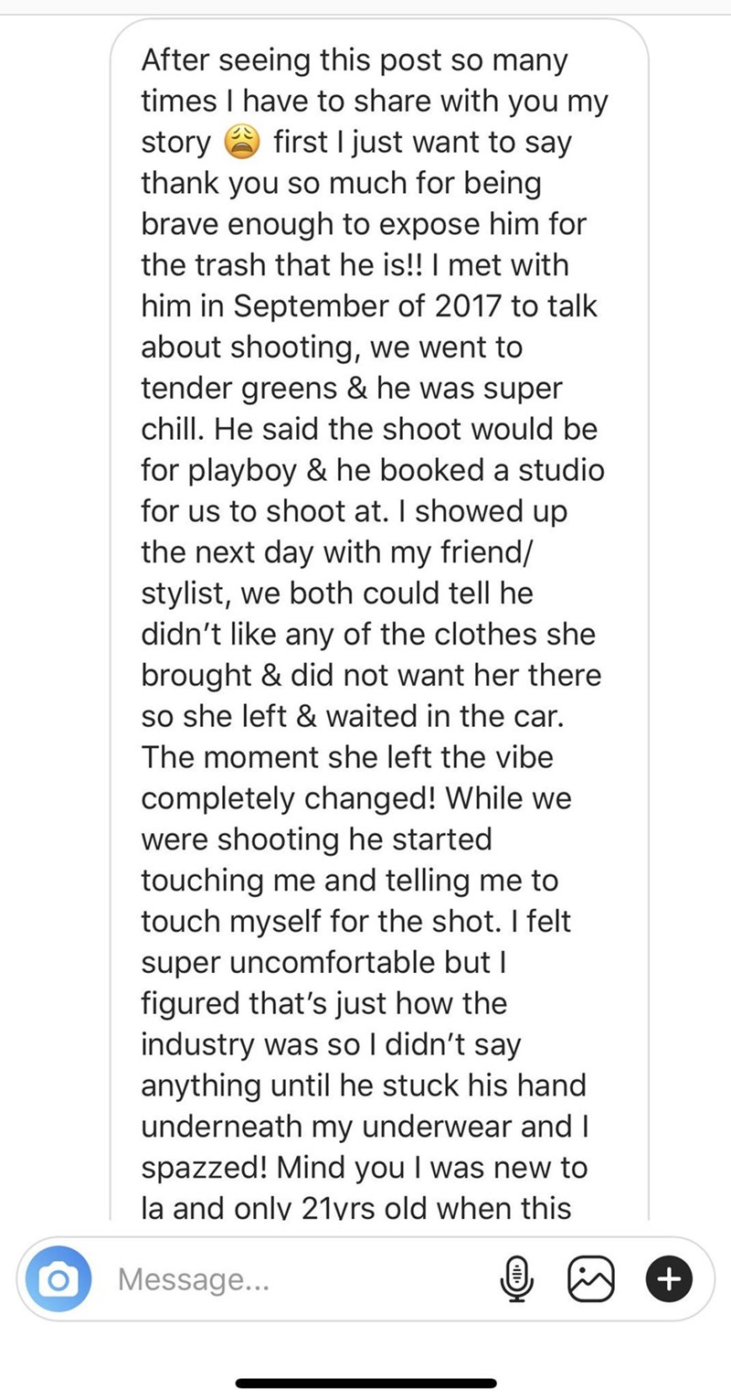 Text - After seeing this post so many times I have to share with you my first I just want to say story thank you so much for being brave enough to expose him for the trash that he is!! I met with him in September of 2017 to talk about shooting, we went to tender greens & he was super chill. He said the shoot would be for playboy & he booked a studio for us to shoot at. I showed up the next day with my friend/ stylist, we both could tell he didn't like any of the clothes she brought & did not wan