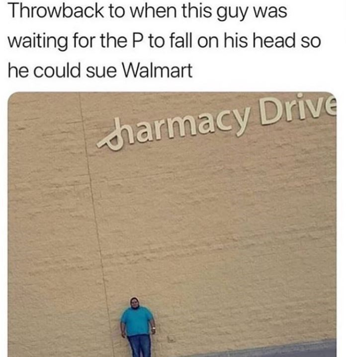 Text - Throwback to when this guy was waiting for the Pto fall on his head so he could sue Walmart су harmacy Drive