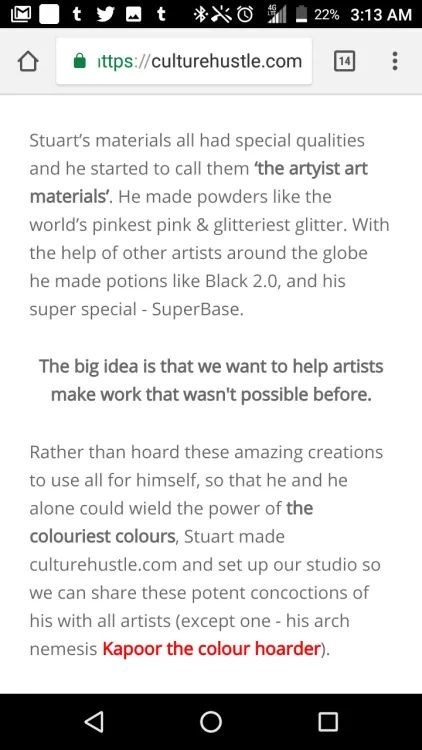 Text - O t t 22% 3:13 AM ttps://culturehustle.com Stuart's materials all had special qualities and he started to call them 'the artyist art materials'. He made powders like the world's pinkest pink & glitteriest glitter. With the help of other artists around the globe he made potions like Black 2.0, and his super special - SuperBase. The big idea is that we want to help artists make work that wasn't possible before. Rather than hoard these amazing creations to use all for himself, so that he and