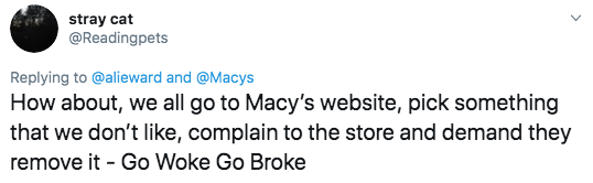 Twitter - Text - stray cat @Readingpets Replying to@alieward and @Macys How about, we all go to Macy's website, pick something that we don't like, complain to the store and demand they remove it Go Woke Go Broke