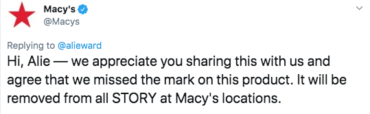 Twitter - Text - Macy's @Macys Replying to @alieward Hi, Alie we appreciate you sharing this with us and agree that we missed the mark on this product. It will be removed from all STORY at Macy's locations.