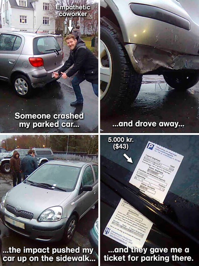 Land vehicle - Empathetic COworker Someone crashed my parked car... ...and drove away... 5.000 kr. ($43) tagdh Tepnd a K ama da Dae nr as e s15it/a 34 ...the impact pushed my car up on the sidewalk... ticket for parking there. ...and they gave me a