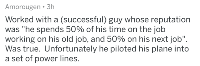 "Askreddit - Text - Amorougen 3h Worked with a (successful) guy whose reputation was ""he spends 50% of his time on the job working on his old job, and 50% on his next job"" Was true. Unfortunately he piloted his plane into a set of power lines."