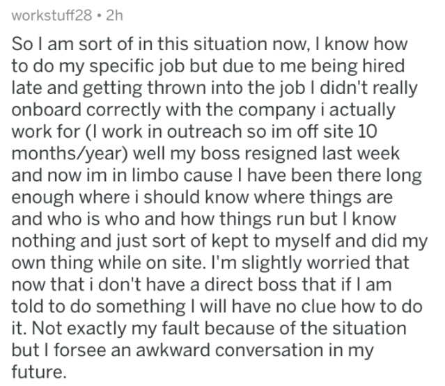 Askreddit - Text - workstuff28 2h So l am sort of in this situation now, I know how to do my specific job but due to me being hired late and getting thrown into the jobl didn't really onboard correctly with the company i actually work for (I work in outreach so im off site 10 months/year) well my boss resigned last week and now im in limbo cause I have been there long enough where i should know where things are and who is who and how things run but I know nothing and just sort of kept to myself