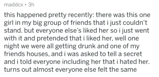 Askreddit - Text - maddcx 3h this happened pretty recently: there was this one girl in my big group of friends that i just couldn't stand. but everyone else's liked her so i just went with it and pretended that i liked her, well one night we were all getting drunk and one of my friends houses, and i was asked to tell a secret and i told everyone including her that i hated he turns out almost everyone else felt the same