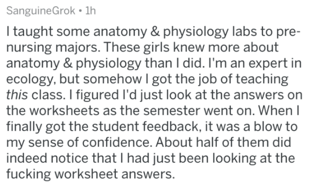 Askreddit - Text - Sanguine Grok 1h I taught some anatomy & physiology labs to pre- nursing majors. These girls knew more about anatomy & physiology than I did. I'm an expert in ecology, but somehow I got the job of teaching this class. I figured I'd just look at the answers on the worksheets as the semester went on. When I finally got the student feedback, it was a blow my sense of confidence. About half of them did indeed notice that I had just been looking at the fucking worksheet answers.