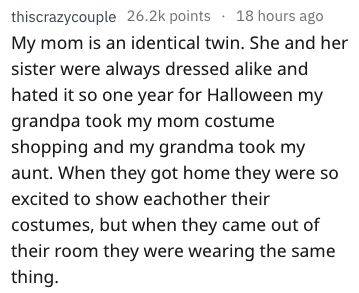 Text - thiscrazycouple 26.2k points 18 hours ago My mom is an identical twin. She and her sister were always dressed alike and hated it so one year for Halloween my grandpa took my mom costume shopping and my grandma took my aunt. When they got home they were so excited to show eachother their costumes, but when they came out of their room they were wearing the same thing.