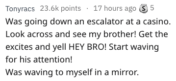 Text - 17 hours ago S 5 Tonyracs 23.6k points Was going down an escalator at a casino. Look across and see my brother! Get the excites and yell HEY BRO! Start waving for his attention! Was waving to myself in a mirror.