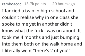 """Text - ramboacdc 13.7k points 20 hours ago I fancied a twin in high school and couldn't realise why in one class she spoke to me yet in another didn't know what the fuck i was on about. It took me 4 months and just bumping into them both on the walk home and I literally went """"there's 2 of you!"""""""