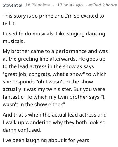 "Text - 17 hours ago .edited 2 hours Stovential 18.2k points This story is so prime and I'm so excited to tell it I used to do musicals. Like singing dancing musicals. My brother came to a performance and was at the greeting line afterwards. He goes up to the lead actress in the show as says ""great job, congrats, what a show"" to which she responds ""oh I wasn't in the show actually it was my twin sister. But you were fantastic"" To which my twin brother says ""I wasn't in the show either"" And that's"