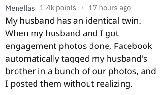 Text - Menellas 1.4k points 17 hours ago My husband has an identical twin. When my husband and I got engagement photos done, Facebook automatically tagged my husband's brother in a bunch of our photos, and I posted them without realizing.