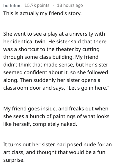 "Text - 18 hours ago boffotmc 15.7k points This is actually my friend's story. She went to see a play at a university with her identical twin. He sister said that there was a shortcut to the theater by cutting through some class building. My friend didn't think that made sense, but her sister seemed confident about it, so she followed along. Then suddenly her sister opens a classroom door and says, ""Let's go in here."" My friend goes inside, and freaks out when she sees a bunch of paintings of wha"