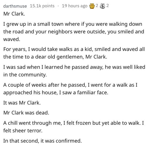 Text - 2 2 darthsmuse 15.1k points 19 hours ago Mr Clark. I grew up in a small town where if you were walking down the road and your neighbors were outside, you smiled and waved For years, I would take walks as a kid, smiled and waved all the time to a dear old gentlemen, Mr Clark. I was sad when I learned he passed away, he was well liked in the community A couple of weeks after he passed, I went for a walk as I approached his house, I saw a familiar face. It was Mr Clark. Mr Clark was dead A c