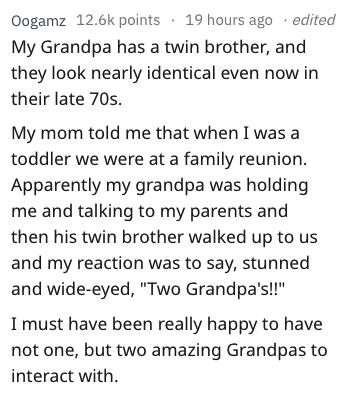 """Text - Oogamz 12.6k points 19 hours ago .edited My Grandpa has a twin brother, and they look nearly identical even now in their late 70s My mom told me that when I was a toddler we were at a family reunion. Apparently my grandpa was holding me and talking to my parents and then his twin brother walked up to us and my reaction was to say, stunned and wide-eyed, """"Two Grandpa's!"""" I must have been really happy to have not one, but two amazing Grandpas to interact with"""
